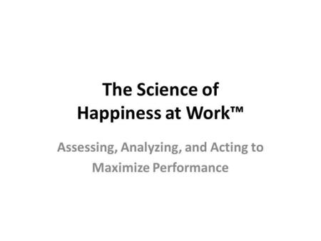 The Science of Happiness at Work Assessing, Analyzing, and Acting to Maximize Performance.