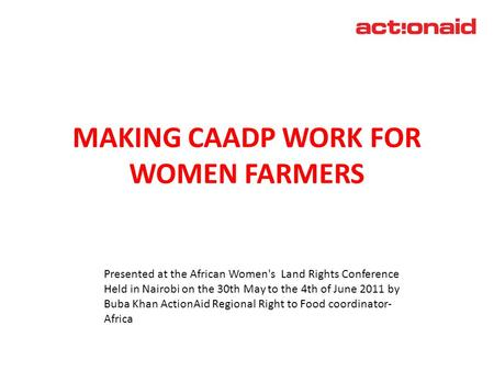 MAKING CAADP WORK FOR WOMEN FARMERS April 2011 Presented at the African Women's Land Rights Conference Held in Nairobi on the 30th May to the 4th of June.