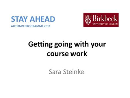 Getting going with your course work Sara Steinke STAY AHEAD AUTUMN PROGRAMME 2011.