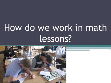 How do we work in math lessons?. Maths is taught from 1-12 forms in Lithuania. At 10 grade students must take the compulsory test of mathematical knowledge(achievements).