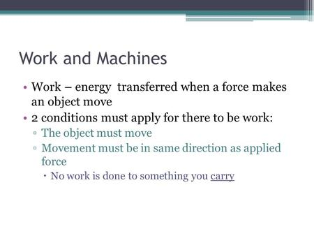 Work and Machines Work – energy transferred when a force makes an object move 2 conditions must apply for there to be work: The object must move Movement.