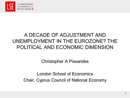 1 A DECADE OF ADJUSTMENT AND UNEMPLOYMENT IN THE EUROZONE? THE POLITICAL AND ECONOMIC DIMENSION Christopher A Pissarides London School of Economics Chair,