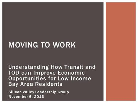 Understanding How Transit and TOD can Improve Economic Opportunities for Low Income Bay Area Residents MOVING TO WORK Silicon Valley Leadership Group November.