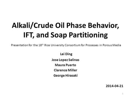 Alkali/Crude Oil Phase Behavior, IFT, and Soap Partitioning Lei Ding Jose Lopez Salinas Maura Puerto Clarence Miller George Hirasaki 2014-04-21 1 Presentation.