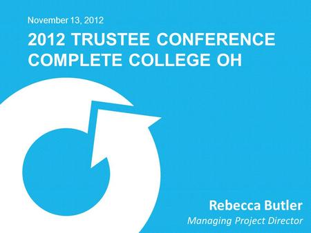 2012 TRUSTEE CONFERENCE COMPLETE COLLEGE OH November 13, 2012 Rebecca Butler Managing Project Director.