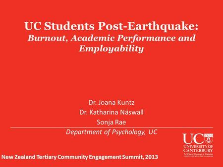 UC Students Post-Earthquake: Burnout, Academic Performance and Employability Dr. Joana Kuntz Dr. Katharina Näswall Sonja Rae Department of Psychology,