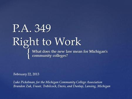 { P.A. 349 Right to Work What does the new law mean for Michigans community colleges? February 22, 2013 Luke Pickelman, for the Michigan Community College.