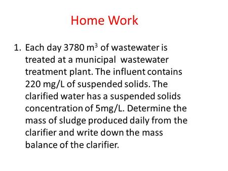 Home Work Each day 3780 m3 of wastewater is treated at a municipal wastewater treatment plant. The influent contains 220 mg/L of suspended solids. The.