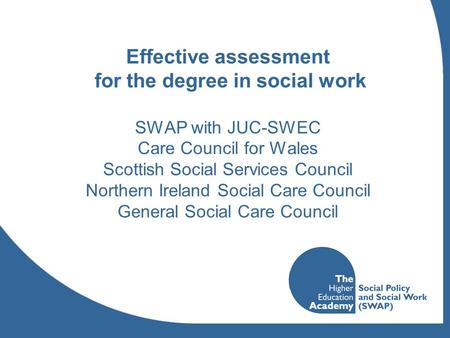 Effective assessment for the degree in social work SWAP with JUC-SWEC Care Council for Wales Scottish Social Services Council Northern Ireland Social Care.