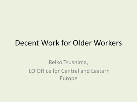 Decent Work for Older Workers Reiko Tsushima, ILO Office for Central and Eastern Europe.