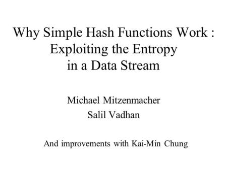 Why Simple Hash Functions Work : Exploiting the Entropy in a Data Stream Michael Mitzenmacher Salil Vadhan And improvements with Kai-Min Chung.