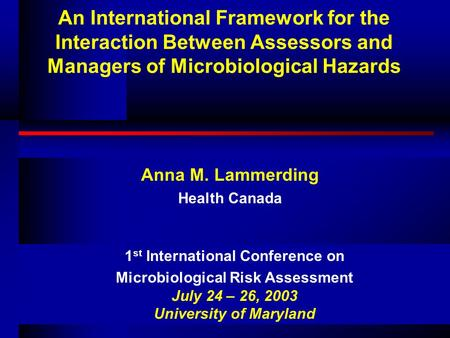 An International Framework for the Interaction Between Assessors and Managers of Microbiological Hazards Anna M. Lammerding Health Canada 1 st International.