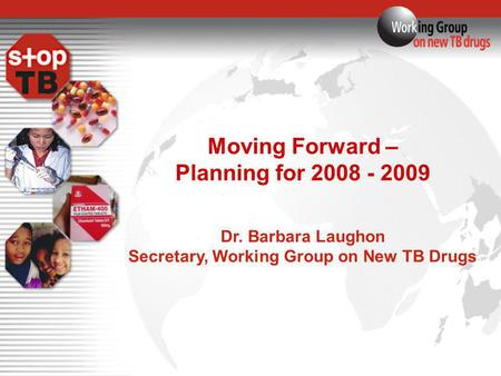 Moving Forward – Planning for 2008 - 2009 Dr. Barbara Laughon Secretary, Working Group on New TB Drugs.