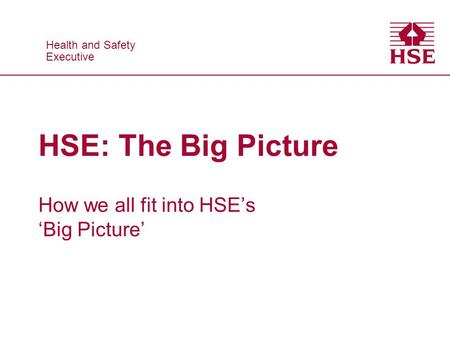 Health and Safety Executive Health and Safety Executive HSE: The Big Picture How we all fit into HSEs Big Picture.