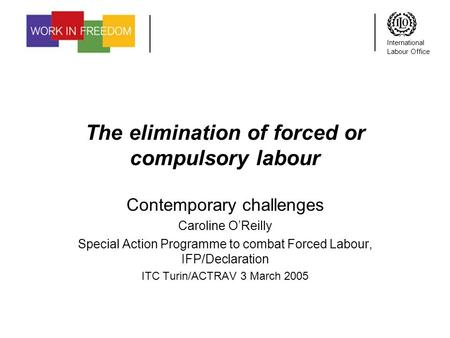 International Labour Office The elimination of forced or compulsory labour Contemporary challenges Caroline OReilly Special Action Programme to combat.