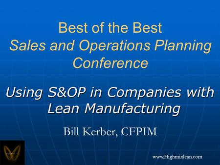 Www.Highmixlean.com Best of the Best Sales and Operations Planning Conference Using S&OP in Companies with Lean Manufacturing Bill Kerber, CFPIM.