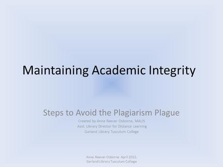 Maintaining Academic Integrity Steps to Avoid the Plagiarism Plague Created by Anne Reever Osborne, MALIS Asst. Library Director for Distance Learning.