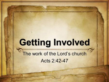Getting Involved The work of the Lords church Acts 2:42-47.