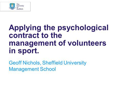 Applying the psychological contract to the management of volunteers in sport. Geoff Nichols, Sheffield University Management School.