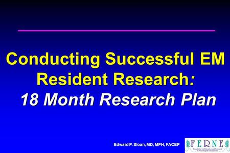 Edward P. Sloan, MD, MPH, FACEP Conducting Successful EM Resident Research: 18 Month Research Plan.