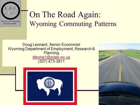 1 On The Road Again: Wyoming Commuting Patterns Doug Leonard, Senior Economist Wyoming Department of Employment, Research & Planning