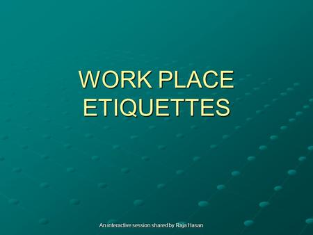 WORK PLACE ETIQUETTES An interactive session shared by Raja Hasan.