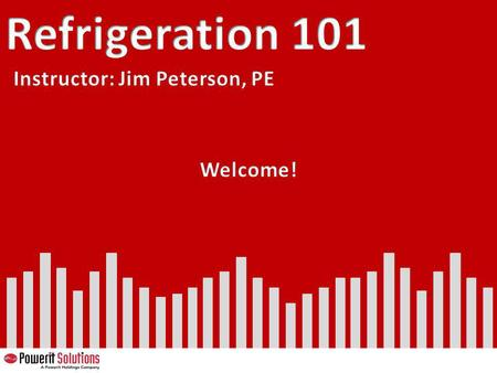 Refrigeration 101 Instructor: Jim Peterson, PE Welcome! 57.