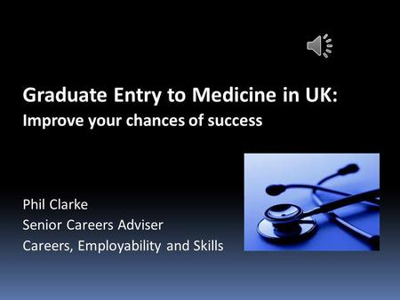 Graduate Entry to Medicine in UK: Improve your chances of success Phil Clarke Senior Careers Adviser Careers, Employability and Skills.