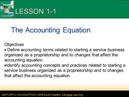 CENTURY 21 ACCOUNTING © 2009 South-Western, Cengage Learning LESSON 1-1 The Accounting Equation Objectives Define accounting terms related to starting.