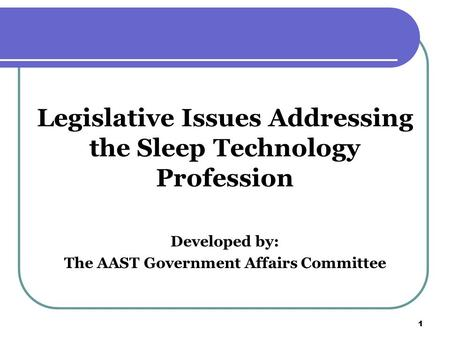 1 1 Legislative Issues Addressing the Sleep Technology Profession Developed by: The AAST Government Affairs Committee.