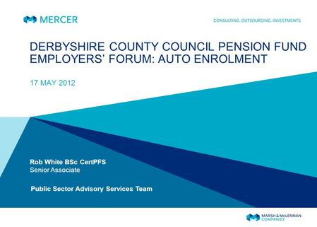 DERBYSHIRE COUNTY COUNCIL PENSION FUND EMPLOYERS FORUM: AUTO ENROLMENT 17 MAY 2012 Rob White BSc CertPFS Senior Associate Public Sector Advisory Services.