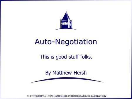 © UNIVERSITY of NEW HAMPSHIRE INTEROPERABILITY LABORATORY Auto-NegotiationAuto-Negotiation This is good stuff folks. By Matthew Hersh This is good stuff.