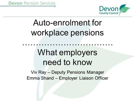 Auto-enrolment for workplace pensions …………………………… What employers need to know Viv Ray – Deputy Pensions Manager Emma Shand – Employer Liaison Officer.