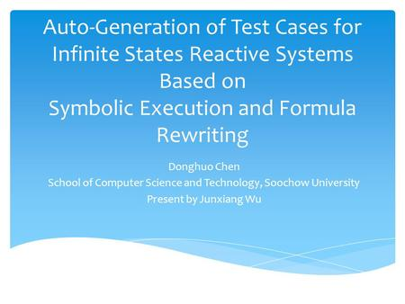 Auto-Generation of Test Cases for Infinite States Reactive Systems Based on Symbolic Execution and Formula Rewriting Donghuo Chen School of Computer Science.