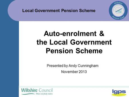 Local Government Pension Scheme November 2013 Auto-enrolment & the Local Government Pension Scheme Presented by Andy Cunningham.