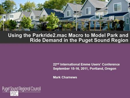 Using the Parkride2.mac Macro to Model Park and Ride Demand in the Puget Sound Region 22 nd International Emme Users Conference September 15-16, 2011,