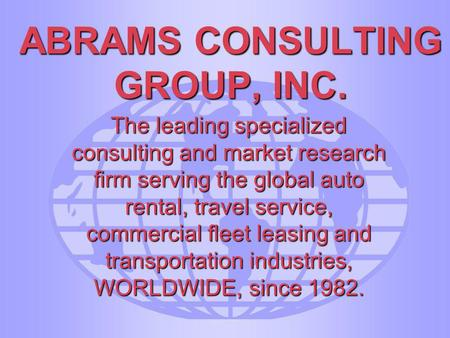 ABRAMS CONSULTING GROUP, INC. The leading specialized consulting and market research firm serving the global auto rental, travel service, commercial fleet.