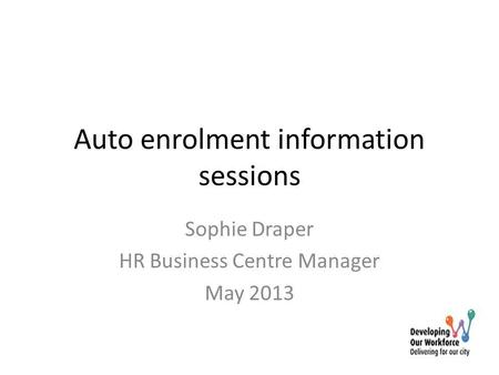 Auto enrolment information sessions Sophie Draper HR Business Centre Manager May 2013.