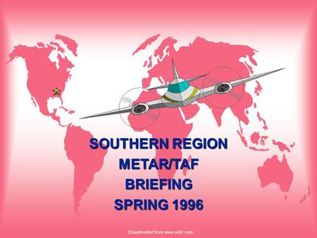 Downloaded from www.avhf.com SOUTHERN REGION METAR/TAFBRIEFING SPRING 1996.
