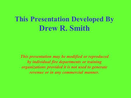 This Presentation Developed By Drew R. Smith This presentation may be modified or reproduced by individual fire departments or training organizations provided.