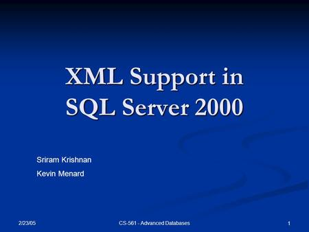 2/23/05 CS-561 - Advanced Databases 1 XML Support in SQL Server 2000 Sriram Krishnan Kevin Menard.