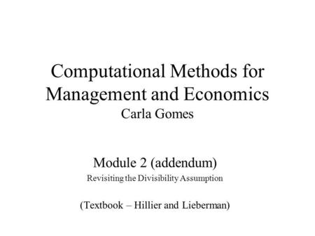 Computational Methods for Management and Economics Carla Gomes Module 2 (addendum) Revisiting the Divisibility Assumption (Textbook – Hillier and Lieberman)