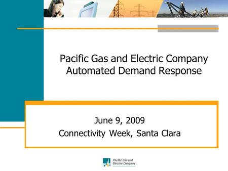 Pacific Gas and Electric Company Automated Demand Response June 9, 2009 Connectivity Week, Santa Clara.