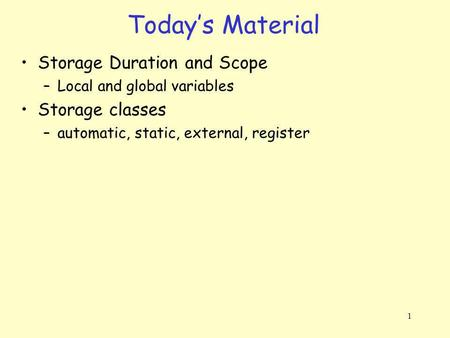 1 Storage Duration and Scope –Local and global variables Storage classes –automatic, static, external, register Todays Material.