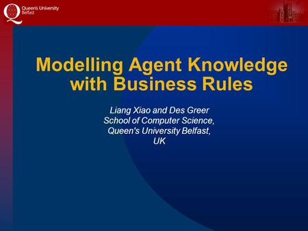 Modelling Agent Knowledge with Business Rules Liang Xiao and Des Greer School of Computer Science, Queen's University Belfast, UK.