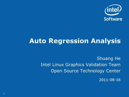 11 Auto Regression Analysis Shuang He Intel Linux Graphics Validation Team Open Source Technology Center 2011-08-16.