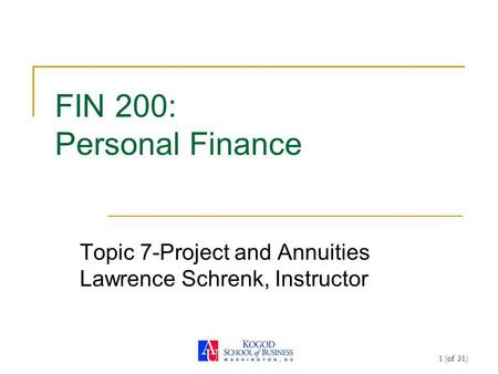 1 (of 31) FIN 200: Personal Finance Topic 7-Project and Annuities Lawrence Schrenk, Instructor.