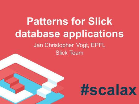 Patterns for Slick database applications Jan Christopher Vogt, EPFL Slick Team #scalax.
