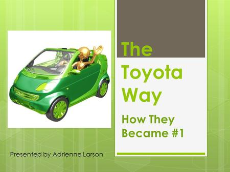 The Toyota Way How They Became #1 Presented by Adrienne Larson.