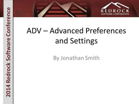 2014 Redrock Software Conference ADV – Advanced Preferences and Settings By Jonathan Smith.